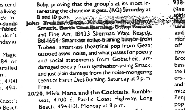John Trubee, Geza X, Gobscheit, Jimmy Smack, Earth Dies Burning. Bebop REcords and Fine Art, 18433 Sherman Way, Reseda, 881-1654. Smart-ass toilet-training humor from Trubee; smart-ass theatrical pop from Geza; tatooed asses, noise, and what passes for poetry and social statements from Gobscheit; art-damaged poetry from synthesizer-toting Smack; and just plain damage from the noise-mongering teens of Earth Dies Burning. Saturday at 9 p.m. Free.