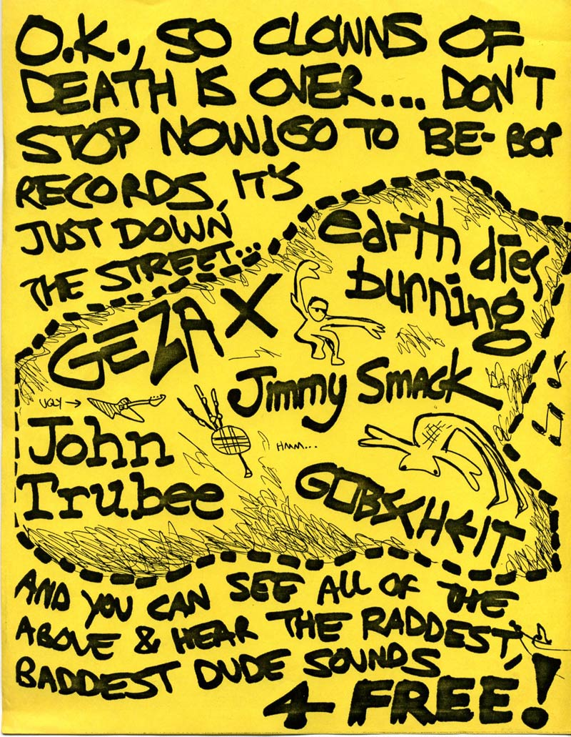 OK, So Clowns of Death is over... Don't stop now, go to Be-bop Records, it's just down the street... And you can see all of the above and hear the raddest, baddest dude sounds 4 Free! Geza X, Earth Dies Burning, John Trubee, Jimmy Smack, Gobscheit